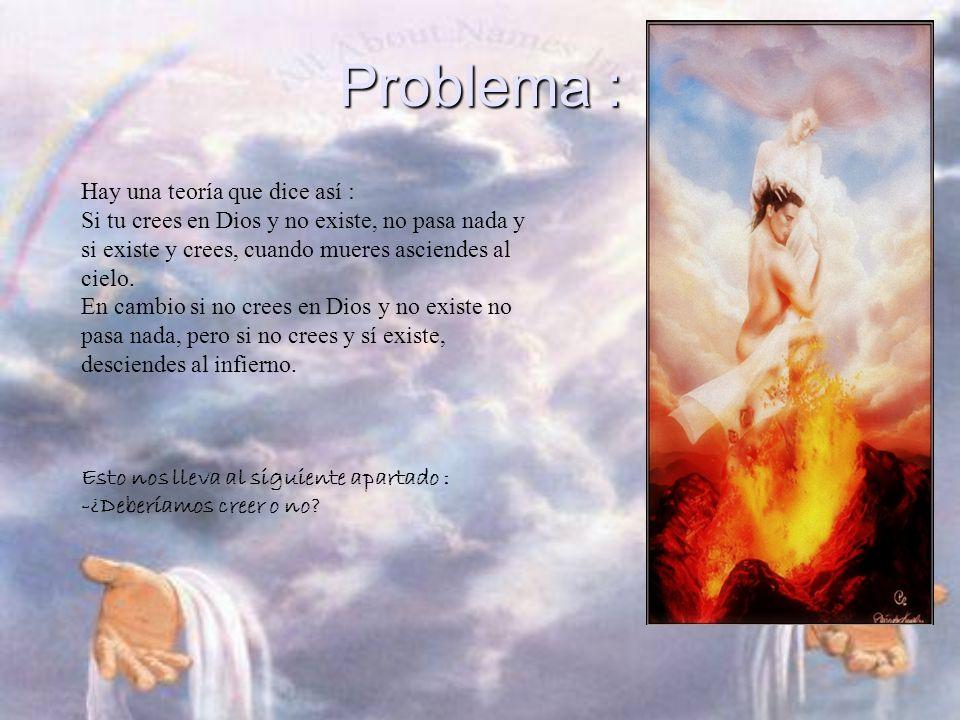 Problema : Hay una teoría que dice así : Si tu crees en Dios y no existe, no pasa nada y si existe y crees, cuando mueres asciendes al cielo.