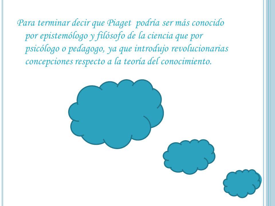 Para terminar decir que Piaget podría ser más conocido por epistemólogo y filósofo de la ciencia que por psicólogo o pedagogo, ya que introdujo revolu