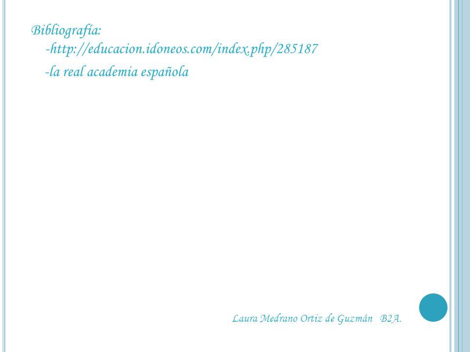 Bibliografía: -http://educacion.idoneos.com/index.php/285187 -la real academia española Laura Medrano Ortiz de Guzmán B2A.