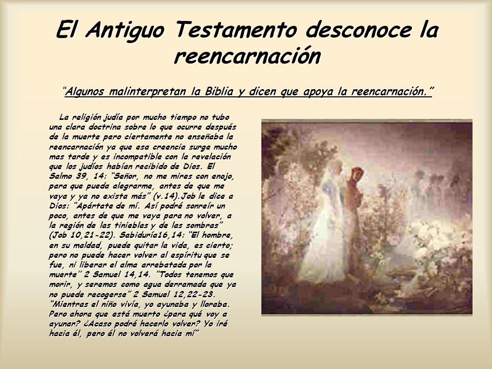 El Antiguo Testamento desconoce la reencarnación Algunos malinterpretan la Biblia y dicen que apoya la reencarnación. La religión judía por mucho tiem