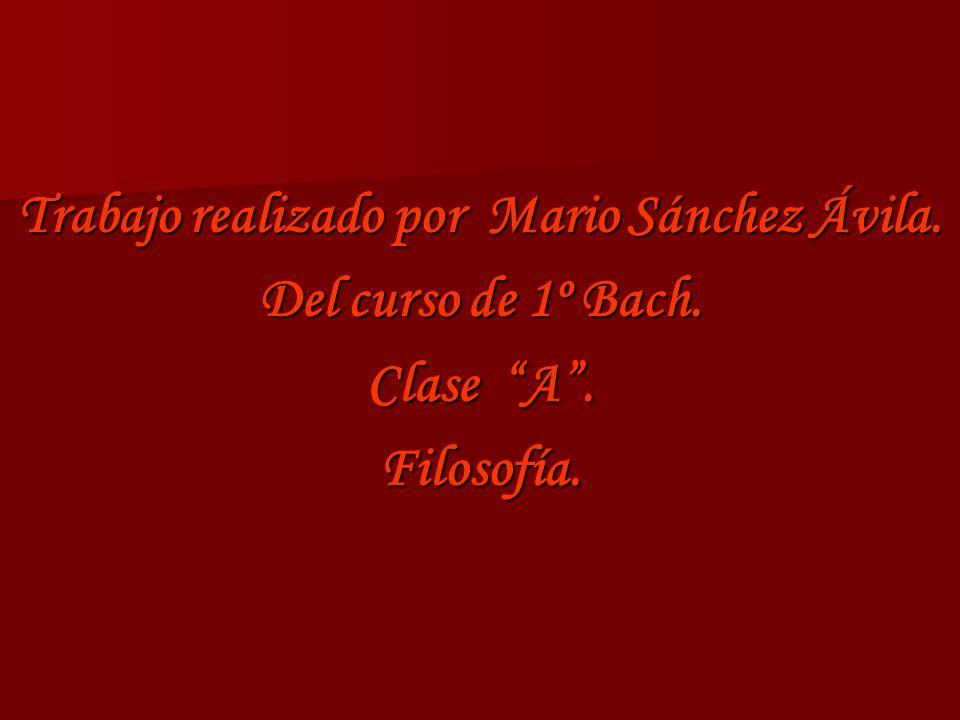Trabajo realizado por Mario Sánchez Ávila. Del curso de 1º Bach. Clase A. Filosofía.