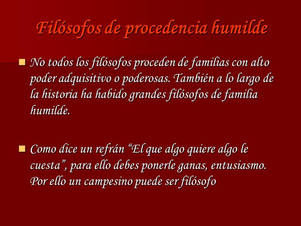 Filósofos de procedencia humilde No todos los filósofos proceden de familias con alto poder adquisitivo o poderosas. También a lo largo de la historia