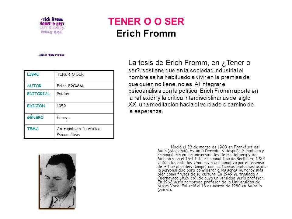 TENER O O SER Erich Fromm Nació el 23 de marzo de 1900 en Frankfurt del Main (Alemania). Estudió Derecho y después Sociología y Psicoanálisis en las u
