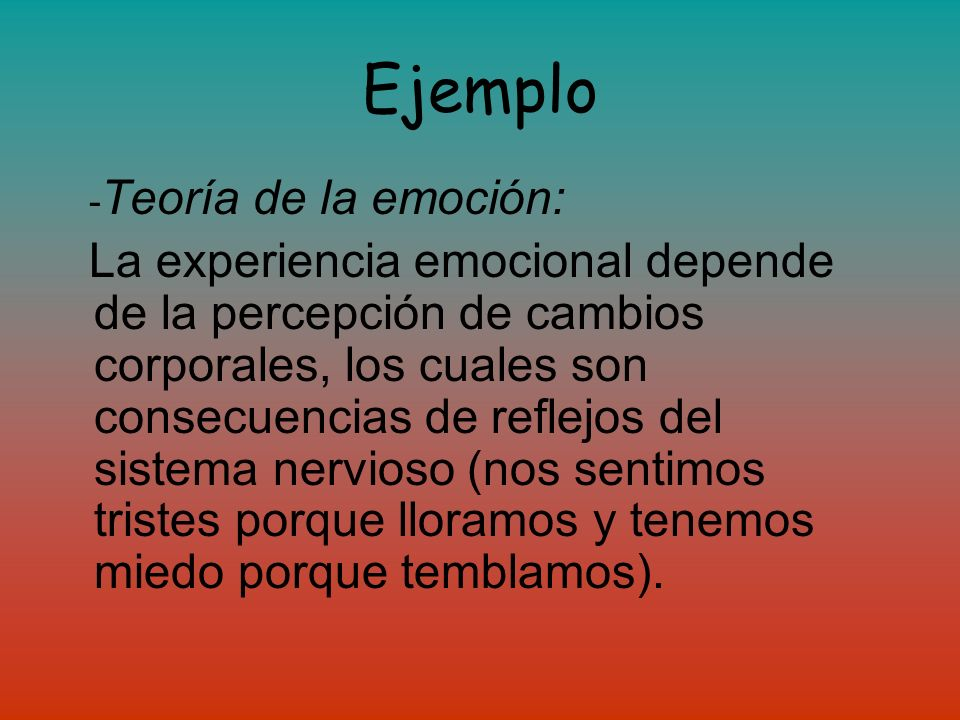 Ejemplo - Teoría de la emoción: La experiencia emocional depende de la percepción de cambios corporales, los cuales son consecuencias de reflejos del