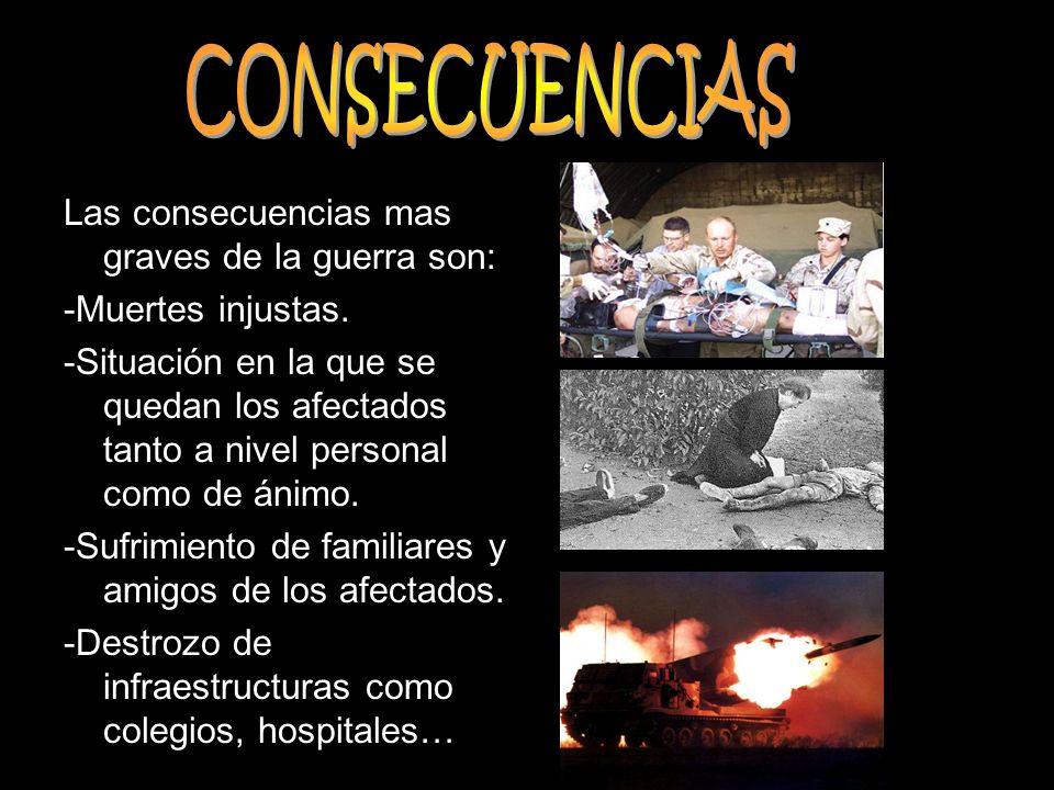 Las consecuencias mas graves de la guerra son: -Muertes injustas. -Situación en la que se quedan los afectados tanto a nivel personal como de ánimo. -