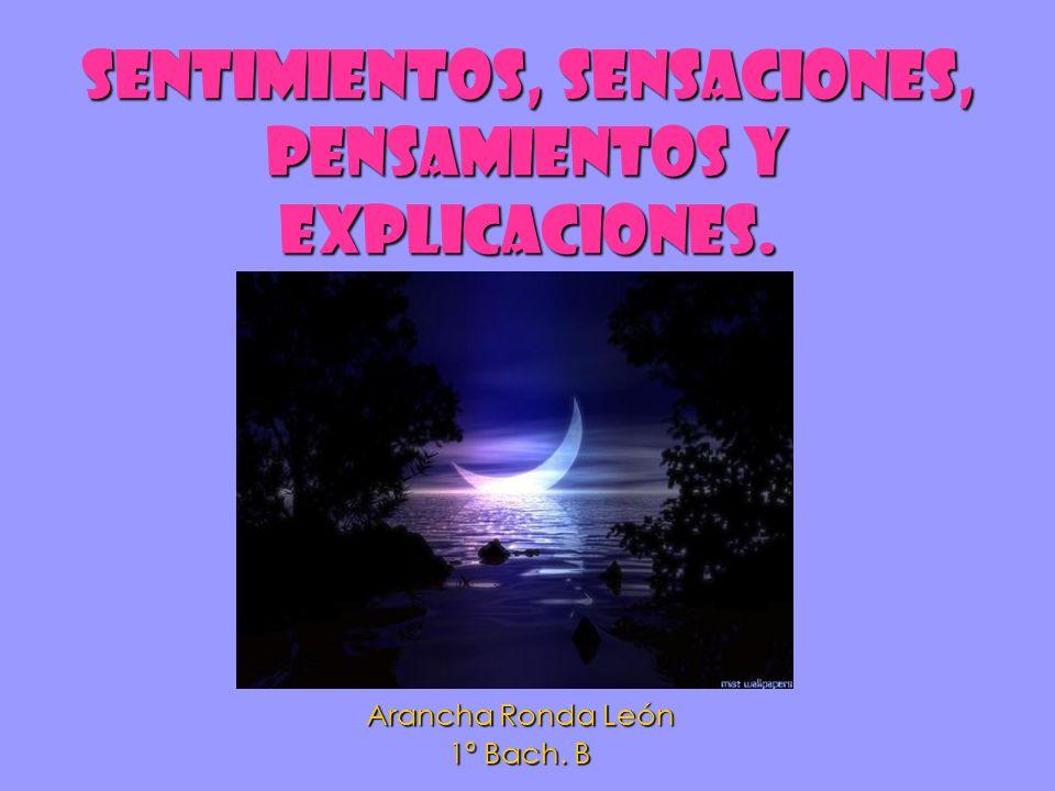 Sentimientos, sensaciones, pensamientos y explicaciones. Arancha Ronda León 1º Bach. B
