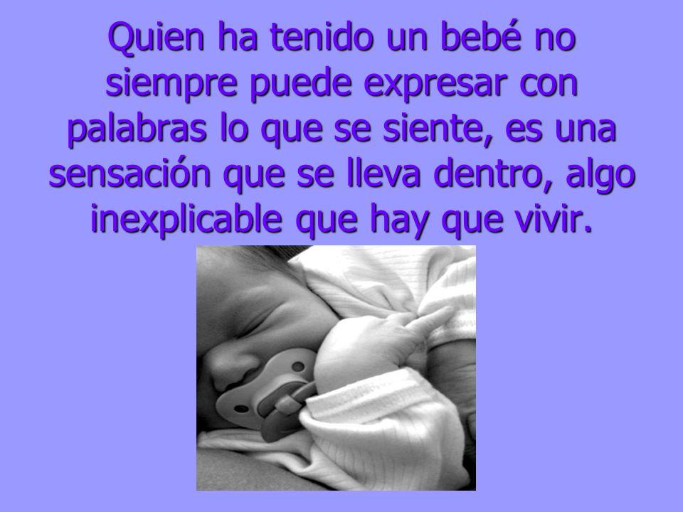 Quien ha tenido un bebé no siempre puede expresar con palabras lo que se siente, es una sensación que se lleva dentro, algo inexplicable que hay que v
