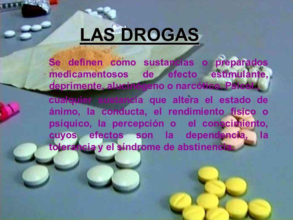LAS DROGAS Se definen como sustancias o preparados medicamentosos de efecto estimulante, deprimente, alucinógeno o narcótico. Psicol., cualquier susta