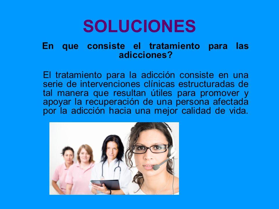 SOLUCIONES En que consiste el tratamiento para las adicciones? El tratamiento para la adicción consiste en una serie de intervenciones clínicas estruc