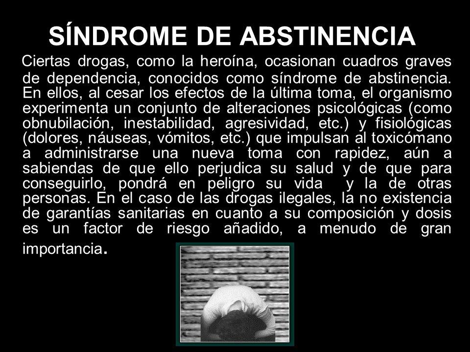SÍNDROME DE ABSTINENCIA Ciertas drogas, como la heroína, ocasionan cuadros graves de dependencia, conocidos como síndrome de abstinencia. En ellos, al