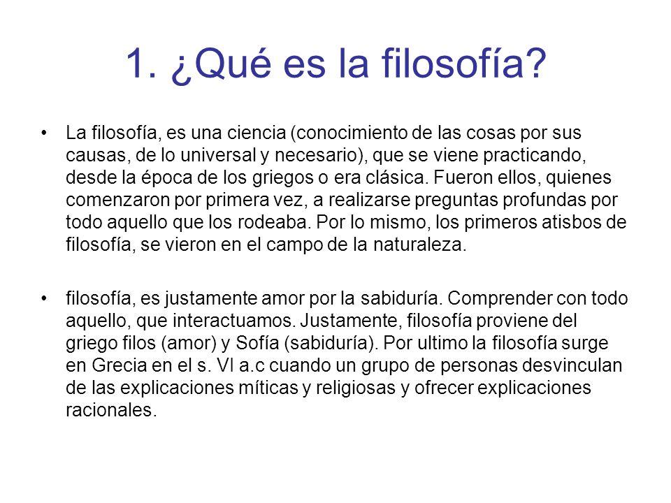 1. ¿Qué es la filosofía? La filosofía, es una ciencia (conocimiento de las cosas por sus causas, de lo universal y necesario), que se viene practicand