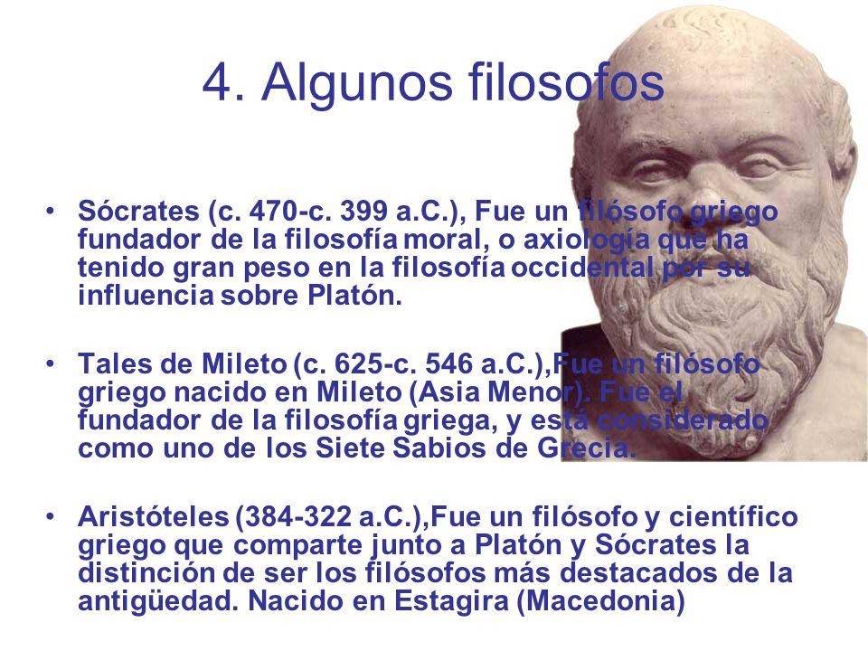 4. Algunos filosofos Sócrates (c. 470-c. 399 a.C.), Fue un filósofo griego fundador de la filosofía moral, o axiología que ha tenido gran peso en la f