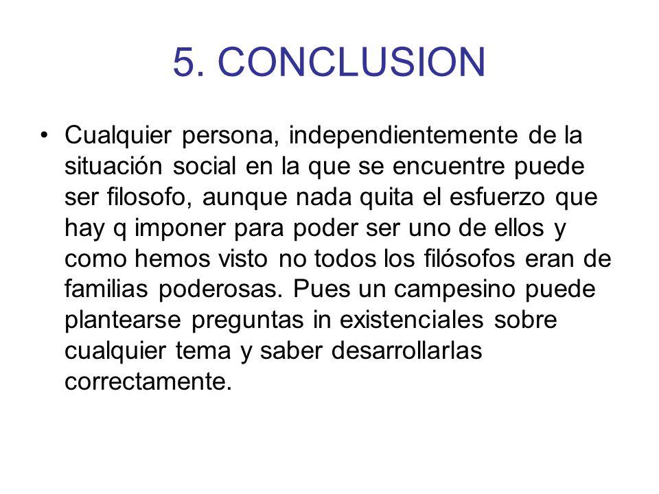 5. CONCLUSION Cualquier persona, independientemente de la situación social en la que se encuentre puede ser filosofo, aunque nada quita el esfuerzo qu