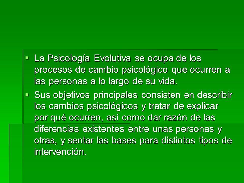 La Psicología Evolutiva se ocupa de los procesos de cambio psicológico que ocurren a las personas a lo largo de su vida. Sus objetivos principales con