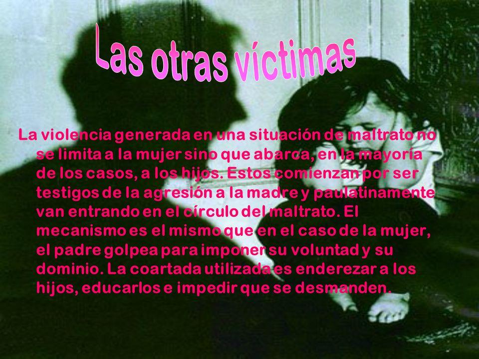 La violencia generada en una situación de maltrato no se limita a la mujer sino que abarca, en la mayoría de los casos, a los hijos. Estos comienzan p
