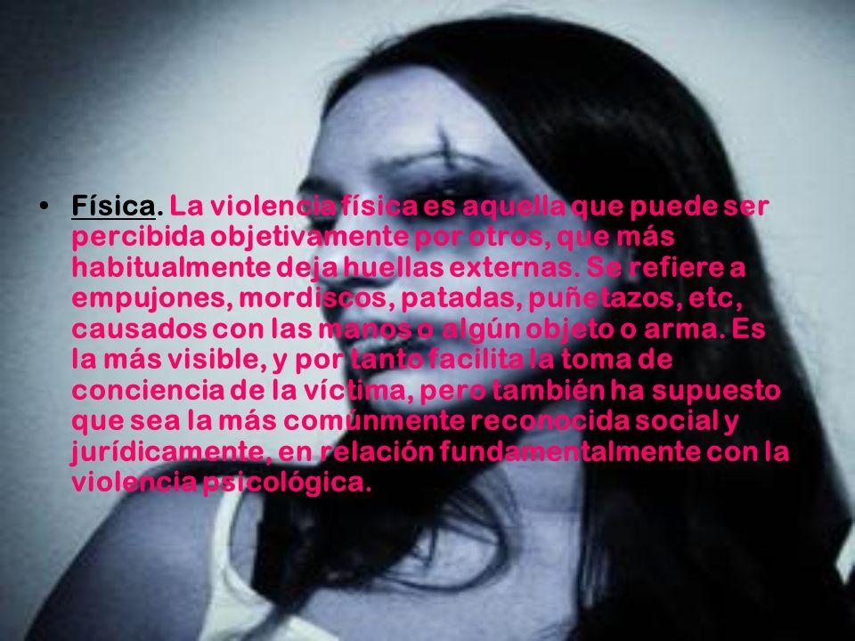 Física. La violencia física es aquella que puede ser percibida objetivamente por otros, que más habitualmente deja huellas externas. Se refiere a empu