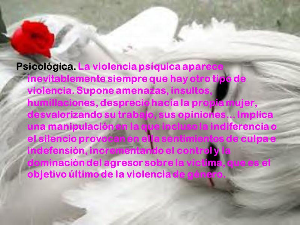 Psicológica. La violencia psíquica aparece inevitablemente siempre que hay otro tipo de violencia. Supone amenazas, insultos, humillaciones, desprecio