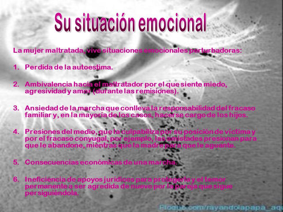 La mujer maltratada, vive situaciones emocionales perturbadoras: 1.Perdida de la autoestima. 2.Ambivalencia hacia el maltratador por el que siente mie