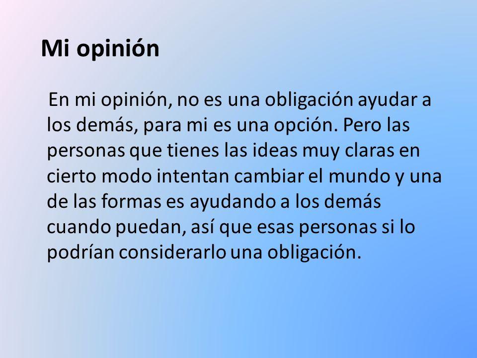 Mi opinión En mi opinión, no es una obligación ayudar a los demás, para mi es una opción. Pero las personas que tienes las ideas muy claras en cierto