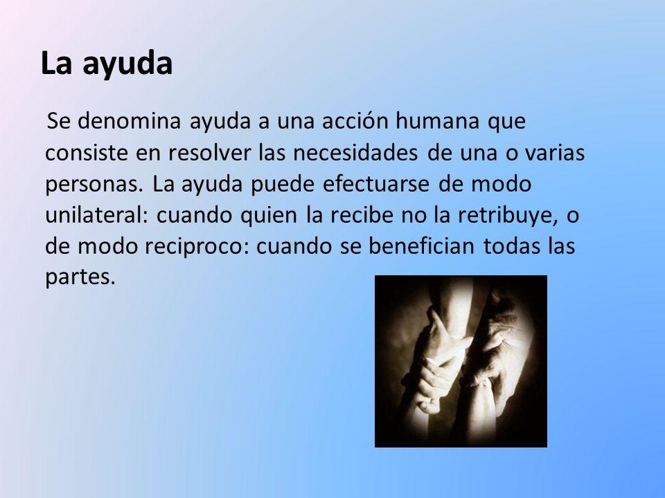 La ayuda Se denomina ayuda a una acción humana que consiste en resolver las necesidades de una o varias personas. La ayuda puede efectuarse de modo un
