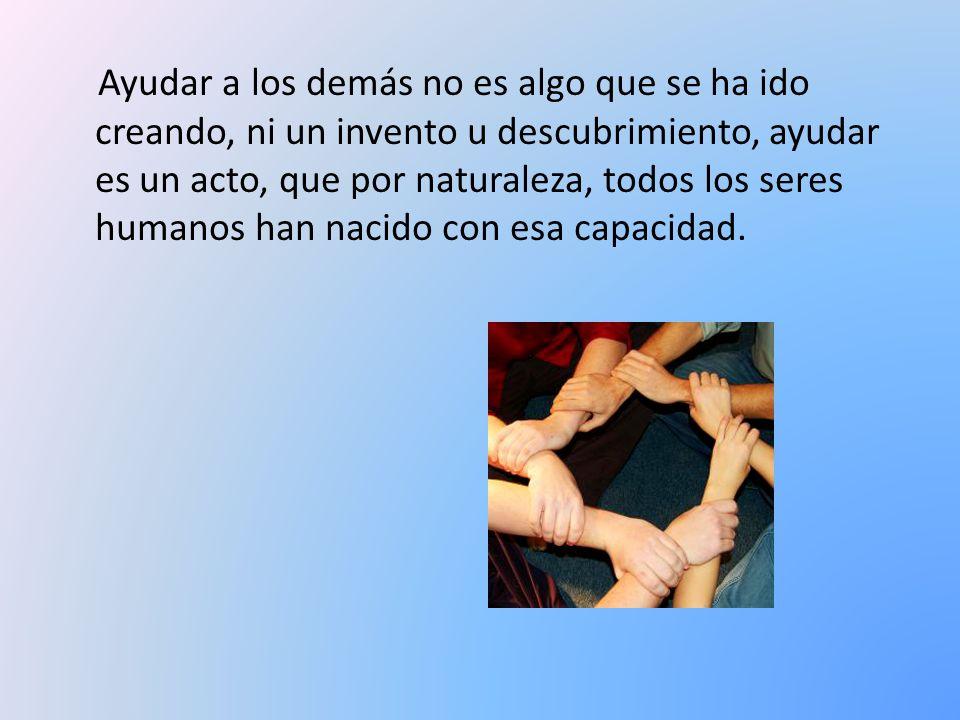 Ayudar a los demás no es algo que se ha ido creando, ni un invento u descubrimiento, ayudar es un acto, que por naturaleza, todos los seres humanos ha