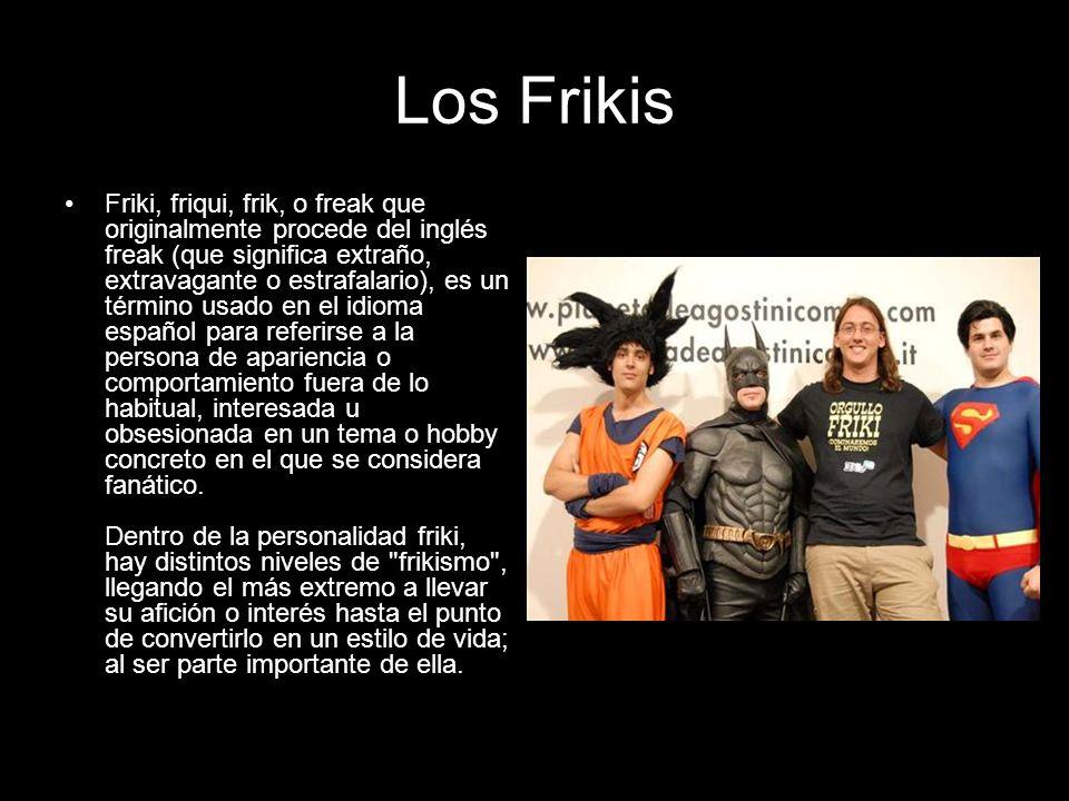 Los Frikis Friki, friqui, frik, o freak que originalmente procede del inglés freak (que significa extraño, extravagante o estrafalario), es un término