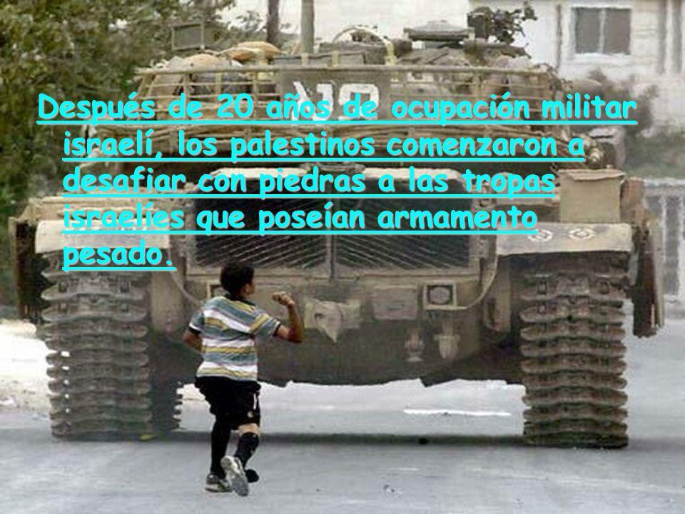 Después de 20 años de ocupación militar israelí, los palestinos comenzaron a desafiar con piedras a las tropas israelíes que poseían armamento pesado.