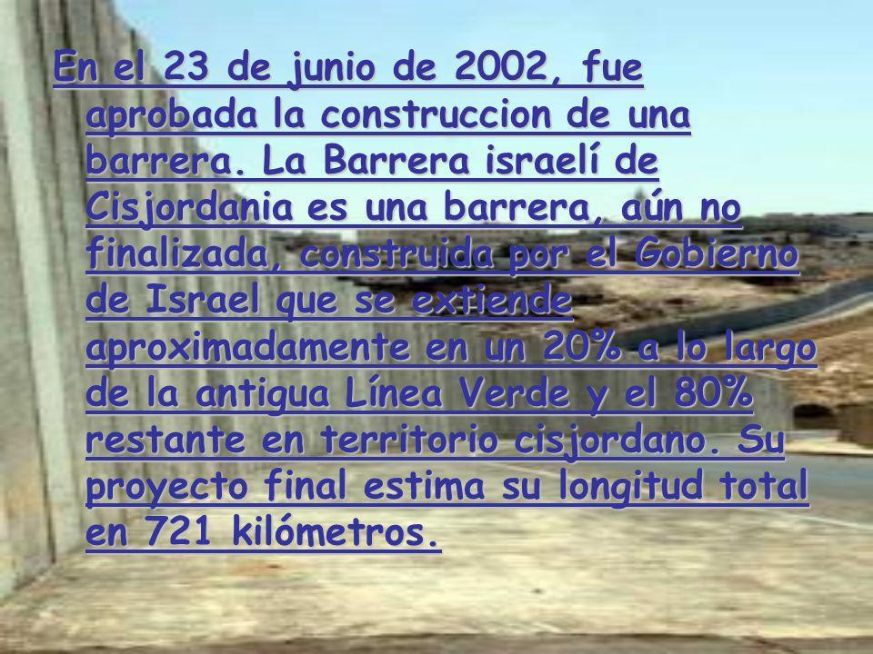 En el 23 de junio de 2002, fue aprobada la construccion de una barrera. La Barrera israelí de Cisjordania es una barrera, aún no finalizada, construid
