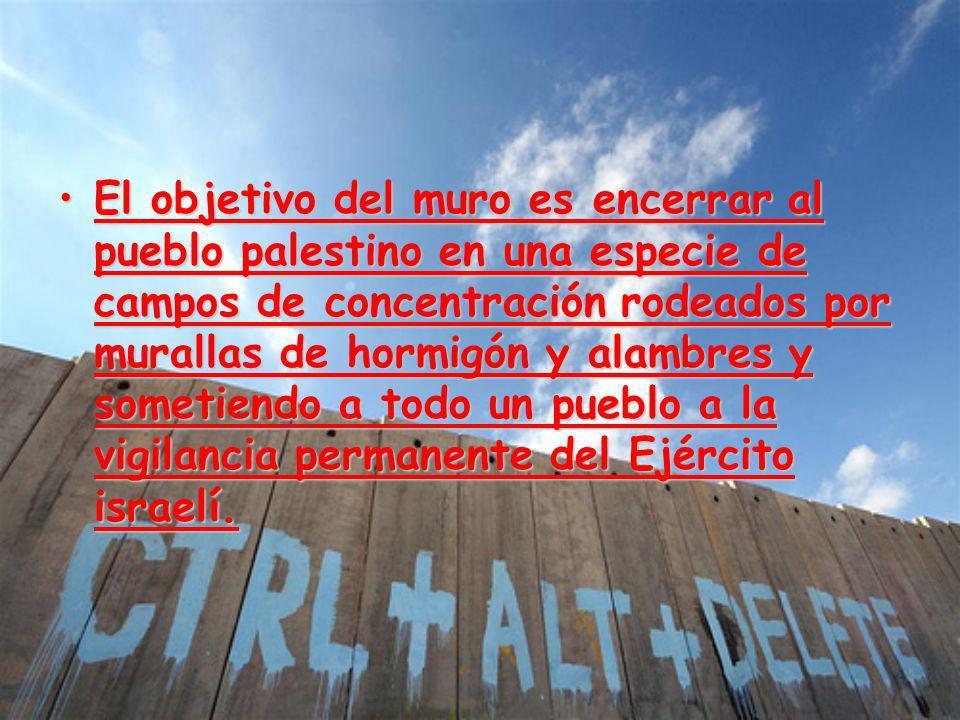 El objetivo del muro es encerrar al pueblo palestino en una especie de campos de concentración rodeados por murallas de hormigón y alambres y sometien
