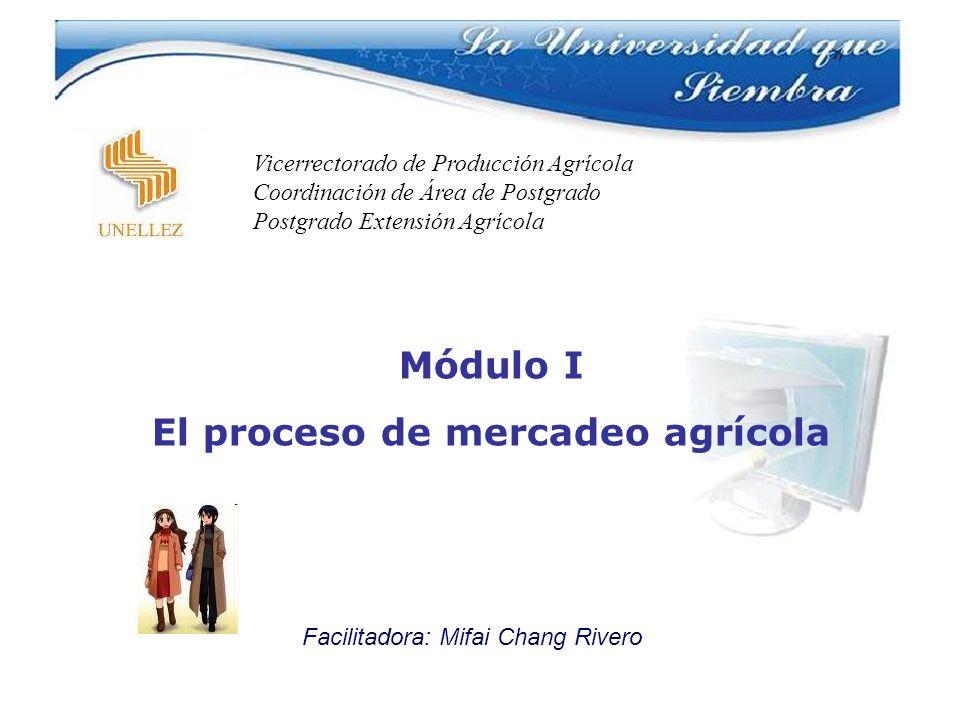 Módulo I El proceso de mercadeo agrícola Facilitadora: Mifai Chang Rivero Vicerrectorado de Producción Agrícola Coordinación de Área de Postgrado Post