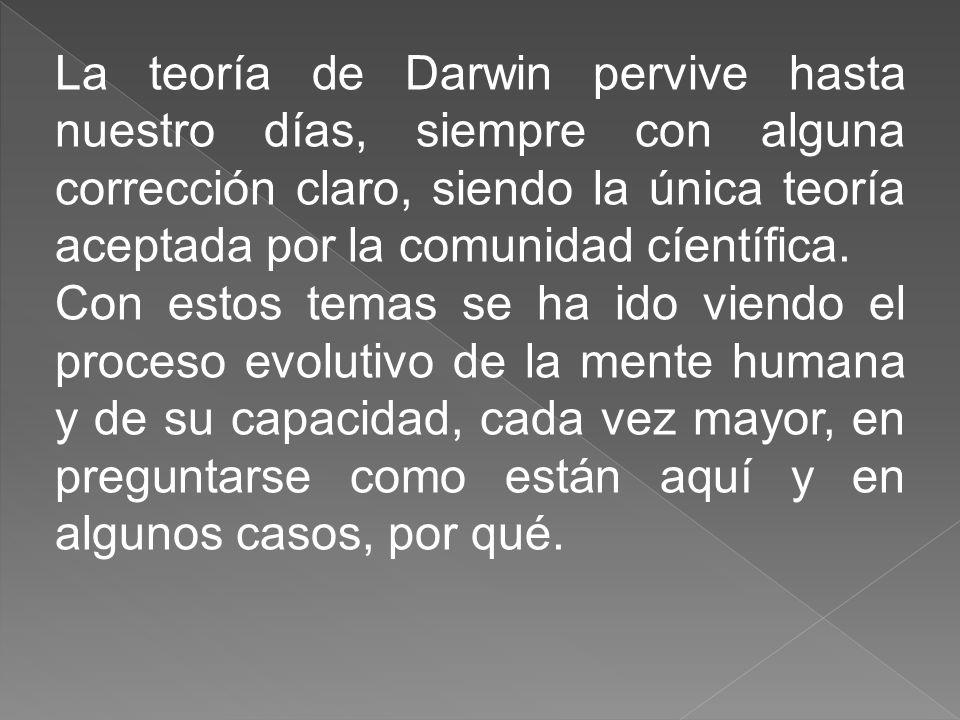 La teoría de Darwin pervive hasta nuestro días, siempre con alguna corrección claro, siendo la única teoría aceptada por la comunidad cíentífica. Con
