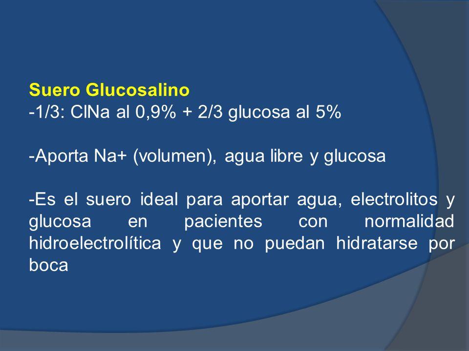 Suero Glucosalino -1/3: ClNa al 0,9% + 2/3 glucosa al 5% -Aporta Na+ (volumen), agua libre y glucosa -Es el suero ideal para aportar agua, electrolito