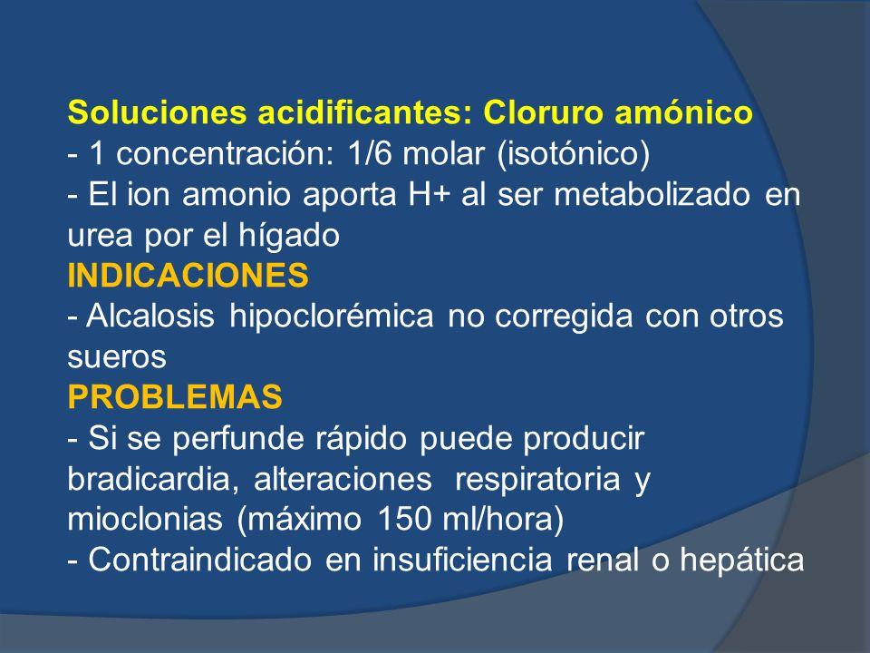 Soluciones acidificantes: Cloruro amónico - 1 concentración: 1/6 molar (isotónico) - El ion amonio aporta H+ al ser metabolizado en urea por el hígado