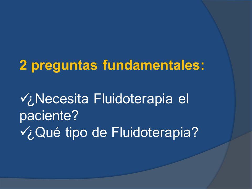 2 preguntas fundamentales: ¿Necesita Fluidoterapia el paciente? ¿Qué tipo de Fluidoterapia?