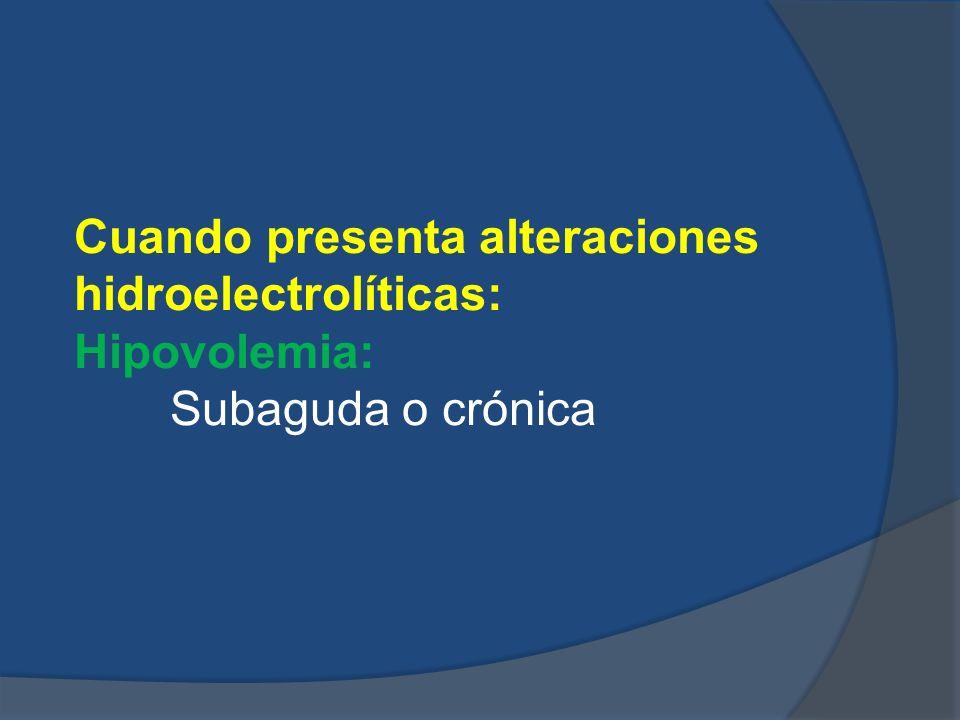 Cuando presenta alteraciones hidroelectrolíticas: Hipovolemia: Subaguda o crónica