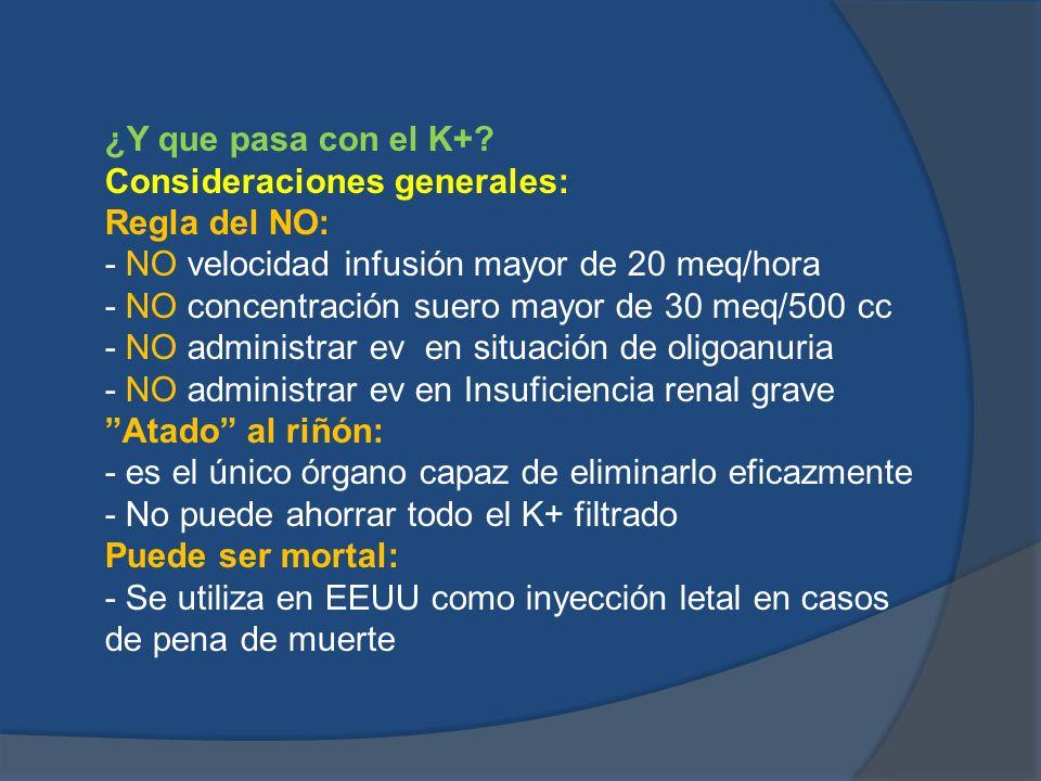 ¿Y que pasa con el K+? Consideraciones generales: Regla del NO: - NO velocidad infusión mayor de 20 meq/hora - NO concentración suero mayor de 30 meq/