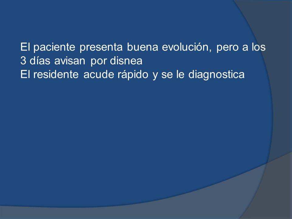 El paciente presenta buena evolución, pero a los 3 días avisan por disnea El residente acude rápido y se le diagnostica