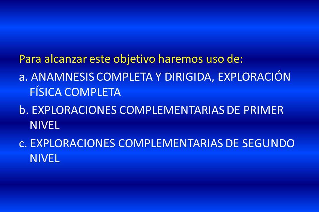 Para alcanzar este objetivo haremos uso de: a. ANAMNESIS COMPLETA Y DIRIGIDA, EXPLORACIÓN FÍSICA COMPLETA b. EXPLORACIONES COMPLEMENTARIAS DE PRIMER N
