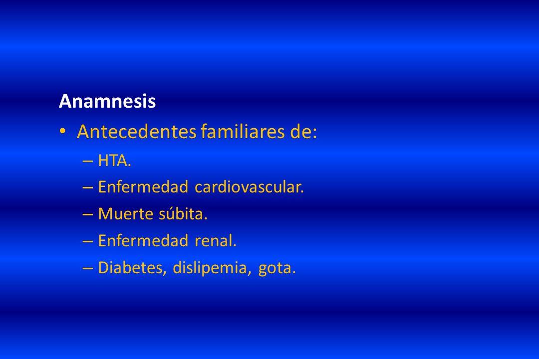Anamnesis Antecedentes familiares de: – HTA. – Enfermedad cardiovascular. – Muerte súbita. – Enfermedad renal. – Diabetes, dislipemia, gota.