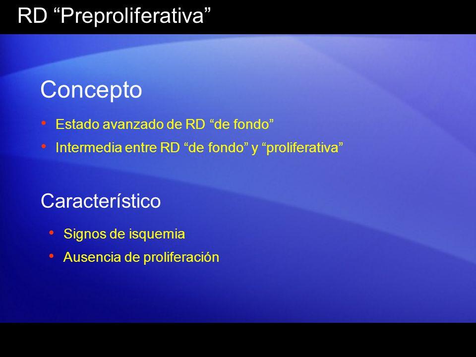 RD Preproliferativa Concepto Estado avanzado de RD de fondo Intermedia entre RD de fondo y proliferativa Característico Signos de isquemia Ausencia de