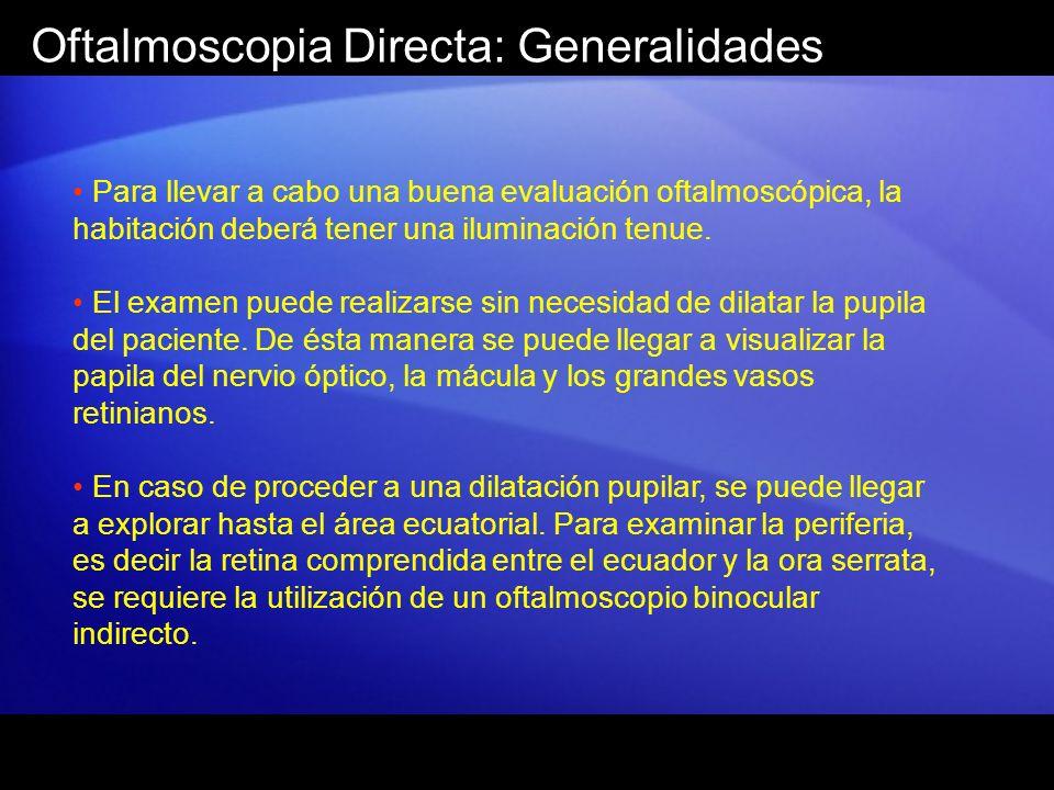 Oftalmoscopia Directa: Generalidades Para llevar a cabo una buena evaluación oftalmoscópica, la habitación deberá tener una iluminación tenue. El exam