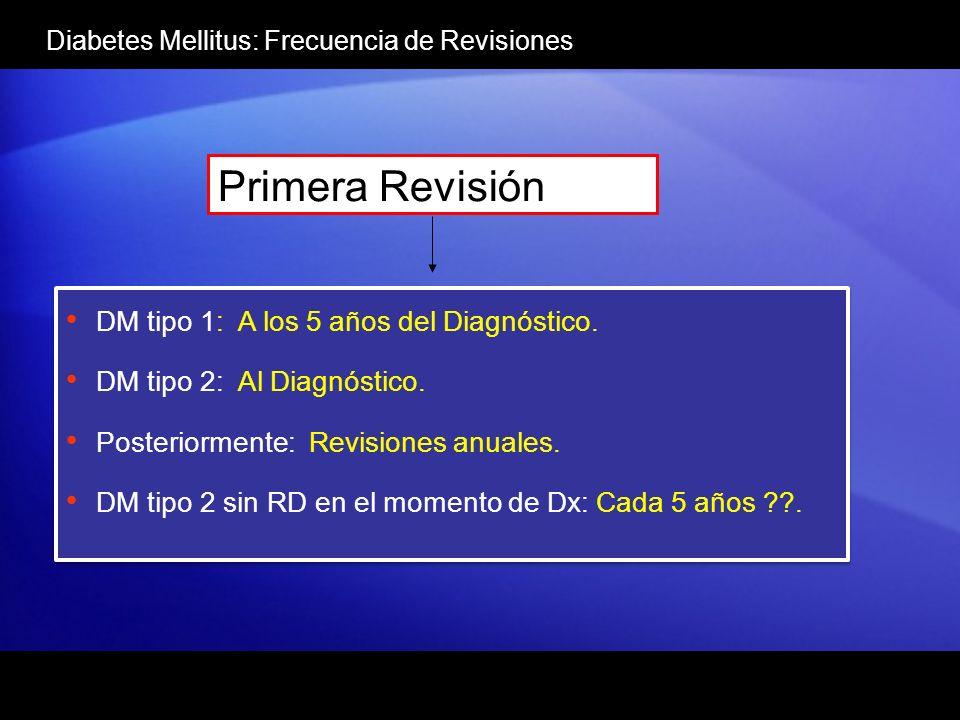 Diabetes Mellitus: Frecuencia de Revisiones Primera Revisión DM tipo 1: A los 5 años del Diagnóstico. DM tipo 2: Al Diagnóstico. Posteriormente: Revis