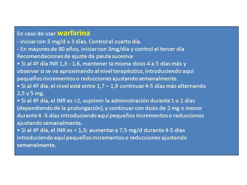 En caso de usar warfarina - iniciar con 5 mg/d x 3 días. Control al cuarto día. - En mayores de 80 años, iniciar con 3mg/día y control el tercer día R