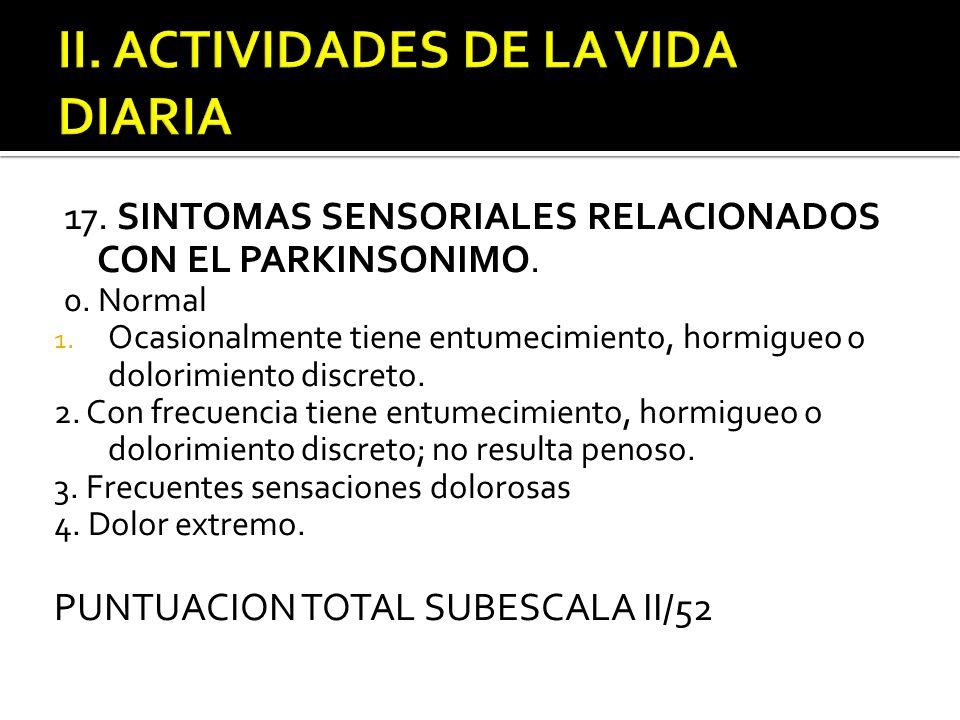 17. SINTOMAS SENSORIALES RELACIONADOS CON EL PARKINSONIMO. 0. Normal 1. Ocasionalmente tiene entumecimiento, hormigueo o dolorimiento discreto. 2. Con