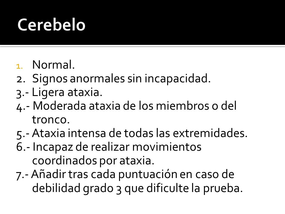 1. Normal. 2. Signos anormales sin incapacidad. 3.- Ligera ataxia. 4.- Moderada ataxia de los miembros o del tronco. 5.- Ataxia intensa de todas las e