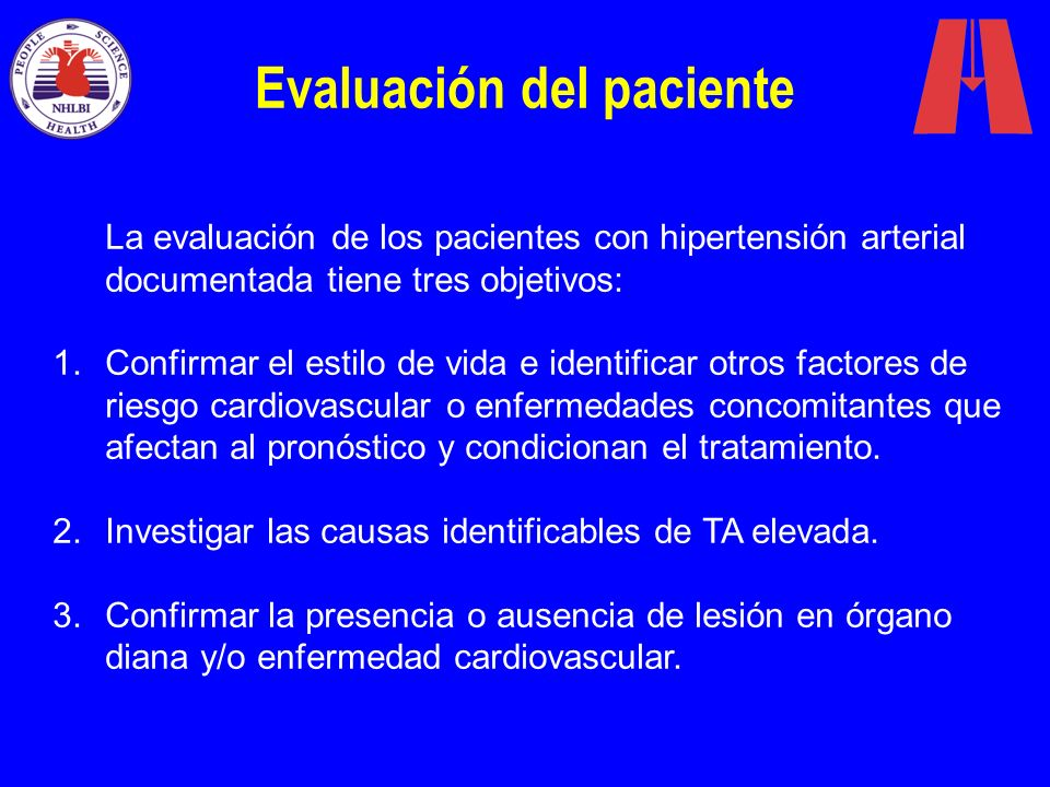 Evaluación del paciente La evaluación de los pacientes con hipertensión arterial documentada tiene tres objetivos: 1.Confirmar el estilo de vida e ide