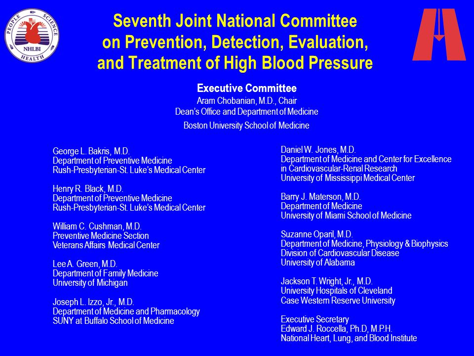 National High Blood Pressure Education Program Coordinating Committee American Academy of Family Physicians American Academy of Neurology American Academy of Ophthalmology American Academy of Physician Assistants American Association of Occupational Health Nurses American College of Cardiology American College of Chest Physicians American College of Occupational and Environmental Medicine American College of Physicians American Society of Internal Medicine American College of Preventive Medicine American Dental Association American Diabetes Association American Dietetic Association American Heart Association American Hospital Association American Medical Association American Nurses Association American Optometric Association American Osteopathic Association American Pharmaceutical Association American Podiatric Medical Association American Public Health Association American Red Cross American Society of Health-System Pharmacists American Society of Hypertension American Society of Nephrology Association of Black Cardiologists Citizens for Public Action on High Blood Pressure and Cholesterol, Inc.