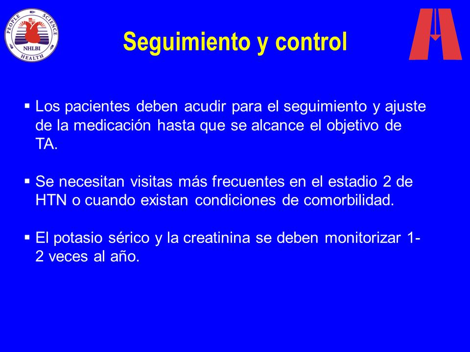 Seguimiento y control Los pacientes deben acudir para el seguimiento y ajuste de la medicación hasta que se alcance el objetivo de TA. Se necesitan vi