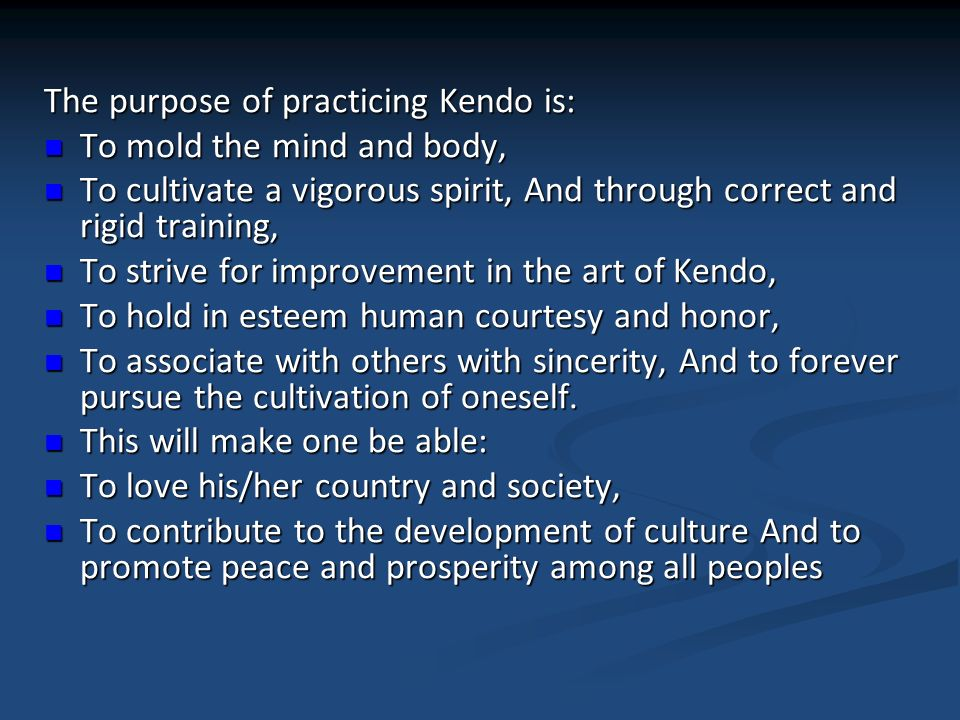 The purpose of practicing Kendo is: To mold the mind and body, To mold the mind and body, To cultivate a vigorous spirit, And through correct and rigi