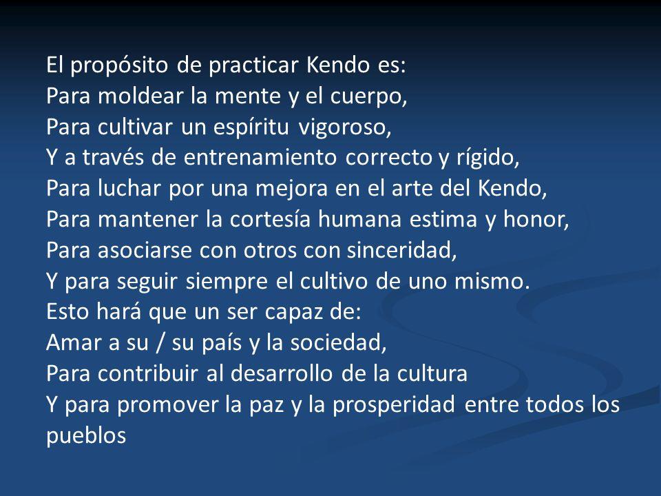 El propósito de practicar Kendo es: Para moldear la mente y el cuerpo, Para cultivar un espíritu vigoroso, Y a través de entrenamiento correcto y rígi